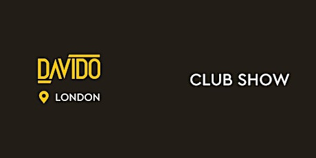 EXCLUSIVE DAVIDO CLUBSHOW IN LONDON tickets