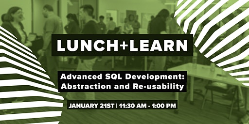 Lunch+Learn: Advanced SQL Development: Abstraction and Re-usability