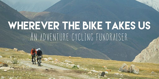 Wherever the Bike Takes Us - An Adventure Cycling Fundraiser