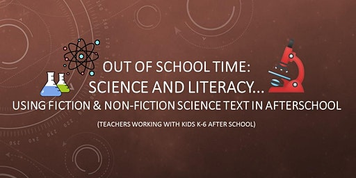 Out of School Time: Science and Literacy...Using Fiction and Non-Fiction Science Text in Afterschool