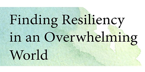 Finding Resiliency in an Overwhelming World