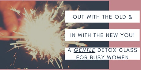 Gentle Detox Workshop - Out With The Old, & In With The New You! tickets