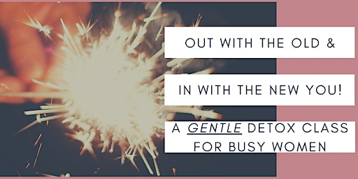 Gentle Detox Workshop - Out With The Old, & In With The New You!