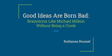 Good Ideas Are Born Bad: Brainstorm like Mike Milken without Being a Crook tickets