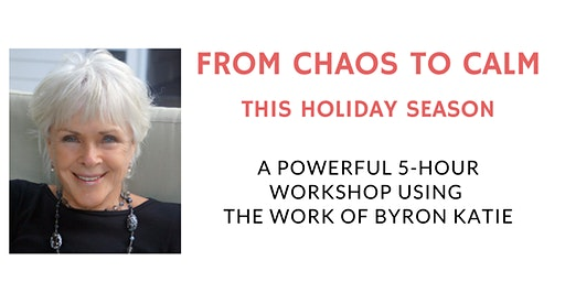From Chaos To Calm This Holiday Season - Experience The Work Of Byron Katie