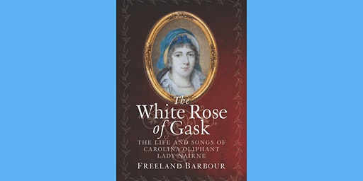The White Rose of Gask: Life and Songs of Carolina Oliphant, Lady Nairne