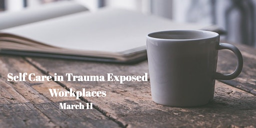 Self Care in Trauma Exposed Workplaces