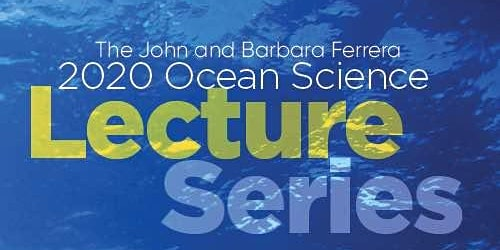 THE JOHN & BARBARA FERRERA OCEAN SCIENCE LECTURE SERIES