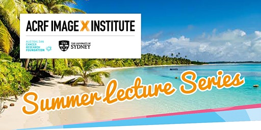 Summer Lecture Series - ACRF Image X Institute