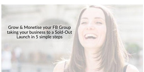 Grow & Monetise your FB Group taking your business to a Sold-Out Launch tickets