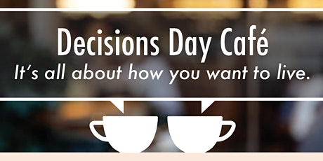 Decisions Day Café.  It's all about how you want to live. tickets