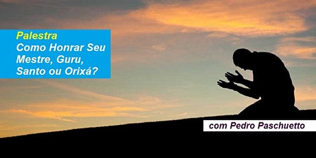 Palestra Como Honrar Seu Mestre, Guru, Santo ou Orixá? – Pedro Paschuetto ingressos