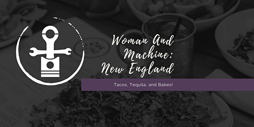 Woman And Machine: New England - Tacos, Tequila, and Babes!