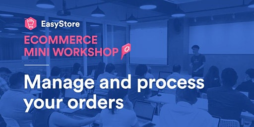 EasyStore Ecommerce Mini Workshop: Manage and Process Your Orders