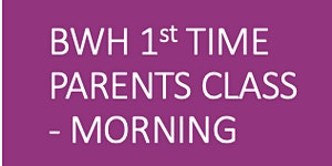 FULLY BOOKED BWH Antenatal 1st Time Parents - Morning...