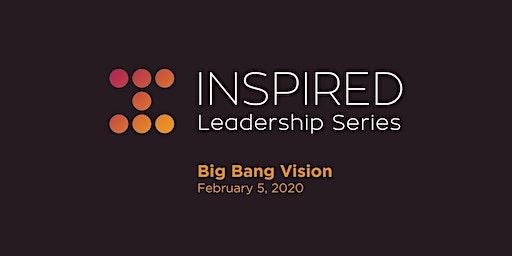 Inspired Leadership Series - Big Bang Vision