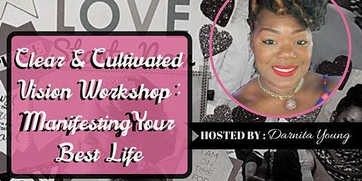 Clear & Cultivated Vision Workshop : Manifesting Your Best Life