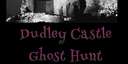 DUDLEY CASTLE GHOST HUNT - DUDLEY SATURDAY 18TH APRIL 2020
