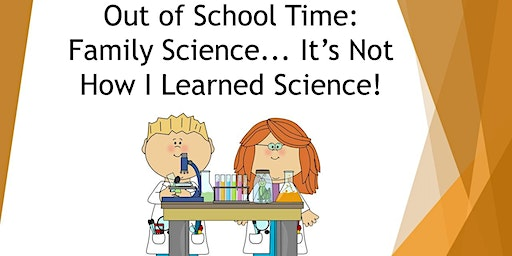 Out of School Time: Family Science... It's Not How I Learned Science!