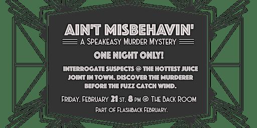 Ain't Misbehavin':  A Speakeasy Murder Mystery