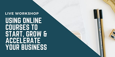 Using Online Courses to Start, Grow & Accelerate Your Business (2) tickets