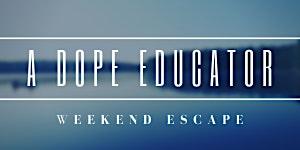 A Dope Educator: Weekend Escape