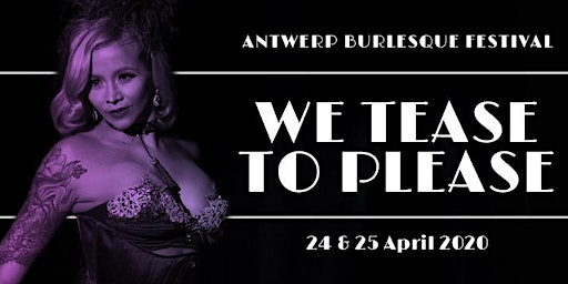 "7th int. Antwerp Burlesque Festival ""We tease to Please""  24&25 April  2020"