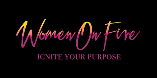 Women On Fire: Ignite Your Purpose