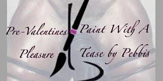 PAINT WITH A TEASE PRE-VALENTINE'S PLEASURE
