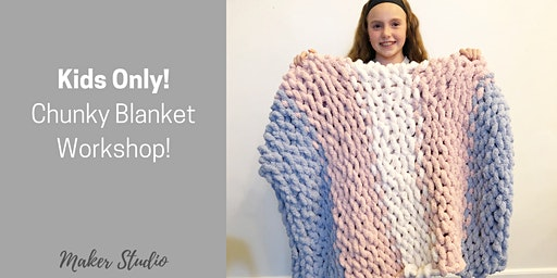 Kids Only! Chunky Blanket Workshop (Ages 10-16 years old) - Monday, January 20 @ 10am