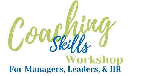 Coaching Skills Workshop  For Managers, Leaders, & HR