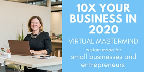 10x Your Business in 2020  | Mastermind for Small Businesses VIRTUAL tickets