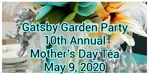 10th Annual Mother's Day Tea -Gatsby Garden Party $16 pp 10am-Noon