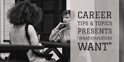 "Career Tips & Topics presents ""What Employers Want"""