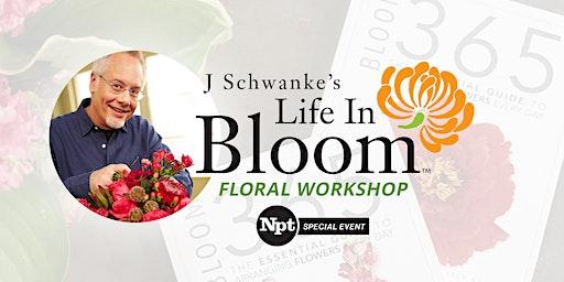 NPT's J Schwanke LIFE IN BLOOM Floral Workshop
