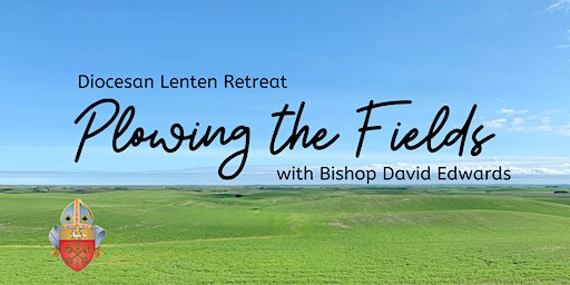 Plowing the Fields - Lenten Retreat