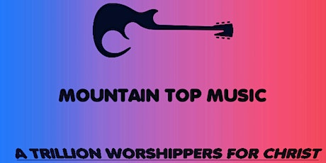 MOUNTAIN TOP MUSIC WORSHIPS. tickets