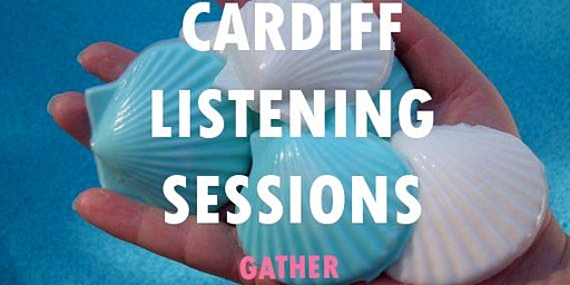 Cardiff Listening Sessions #1: Gather