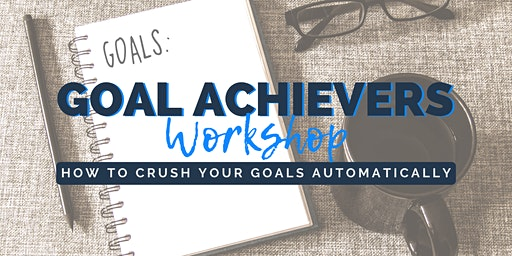 Goal Achievers Workshop | How to Crush Your Goals Automatically