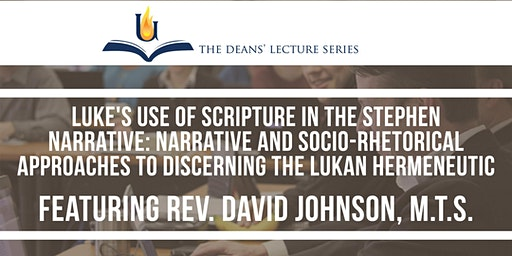 The Deans' Lecture Series: Luke's Use of Scripture in the Stephen Narrative: Narrative and Socio-Rhetorical Approaches to Discerning the Lukan Hermeneutic