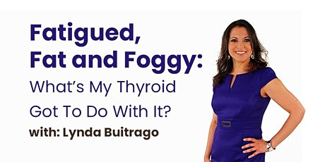 Fatigued, Fat and Foggy: What's My Thyroid Got To Do With It? tickets
