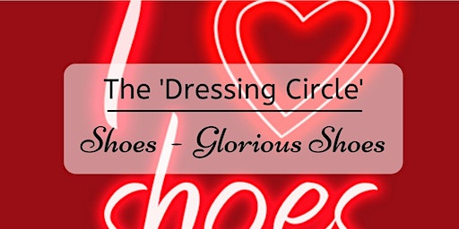 February Dressing Circle - Shoes, Glorious Shoes