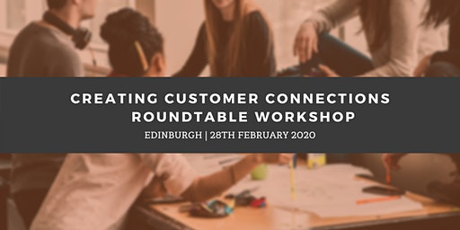 Creating Customer Connections Roundtable - Edinburgh (28th February)