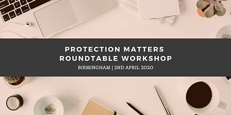 Protection Matters Roundtable Workshop - Birmingham (2nd April) tickets