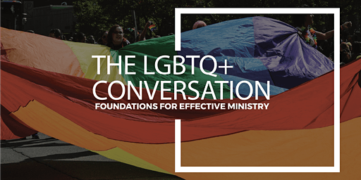 The LGBTQ+ Conversation | Foundations for Effective Ministry