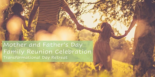 Mother and Father's Day Family Reunion ; Transformational Day Retreat