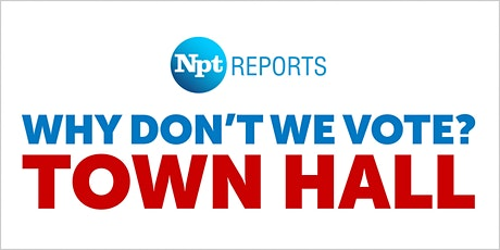 Why Don't We Vote: NPT Reports Town Hall tickets