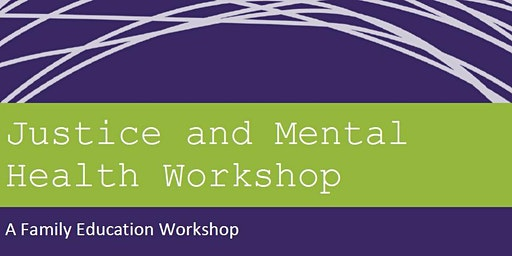 Justice and Mental Health Workshop - A Family Education Workshop