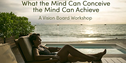 What the Mind Can Conceive, The Mind Can Achieve : A Vision Board Workshop