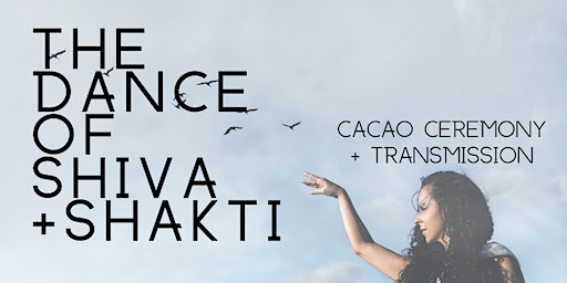 The Dance of Shiva + Shakti- Cacao Ceremony + Transmission